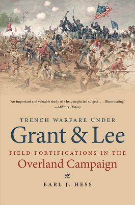 Trench Warfare Under Grant & Lee: Field Fortifications in the Overland Campaign - Hess, Earl J