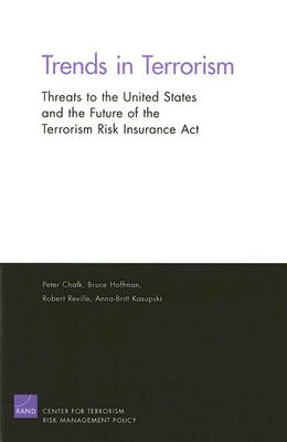 Trends in Terrorism: Threats to the Inited States and the Future of the Terrorism Risk Insurance ACT - Chalk, Peter, and Hoffman, Bruce, Professor, and Reville, Robert T