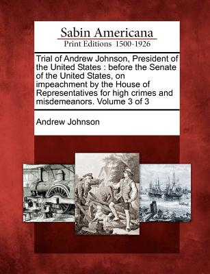 Trial of Andrew Johnson, President of the United States: Before the Senate of the United States, on Impeachment by the House of Representatives for Hi - Johnson, Andrew