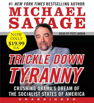 Trickle Down Tyranny: Crushing Obama's Dream of the Socialist States of America - Savage, Michael, Professor, and Larkin, Pete (Read by)