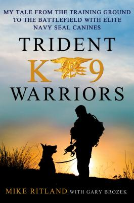 Trident K9 Warriors: My Tales from the Training Ground to the Battlefield with Elite Navy Seal Canines - Ritland, Michael, and Brozek, Gary