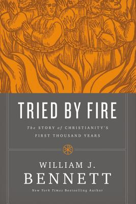 Tried by Fire: The Story of Christianity's First Thousand Years - Bennett, William J, Dr.