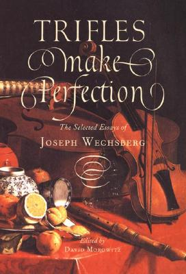 Trifles Make Perfection: The Selected Essays of Joseph Wechsberg - Morowitz, David (Editor), and Wechsberg, Joseph
