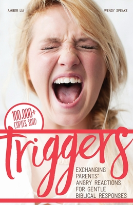 Triggers: Exchanging Parents' Angry Reactions for Gentle Biblical Responses - Speake, Wendy, and Lia, Amber