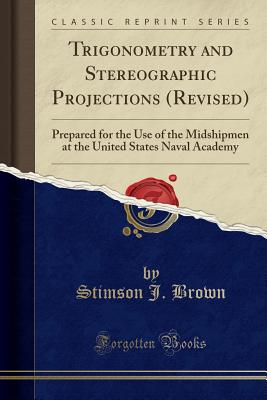 Trigonometry and Stereographic Projections (Revised): Prepared for the Use of the Midshipmen at the United States Naval Academy (Classic Reprint) - Brown, Stimson J