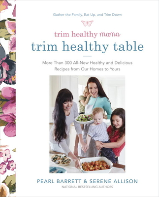 Trim Healthy Mama's Trim Healthy Table: More Than 300 All-New Healthy and Delicious Recipes from Our Homes to Yours - Barrett, Pearl, and Allison, Serene