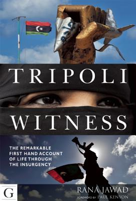 Tripoli Witness: The Remarkable First Hand Account of Life Through the Insurgency - Jawad, Rana, and Kenyon, Paul (Editor)
