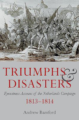 Triumph and Disaster: Eyewitness Accounts of the Netherlands Campaigns 1813-1814 - Bamford, Andrew