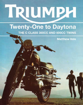 Triumph Twenty-One to Daytona: The 'C' Class 350cc and 500cc Twins - Vale, Matthew
