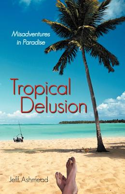 Tropical Delusion: Misadventures in Paradise - Ashmead, Jeff