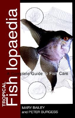 Tropical Fishlopaedia: A Complete Guide to Fish Care - Bailey, Mary, and Burgess, Peter, Dr., BSC, Msc, Mphil, PhD