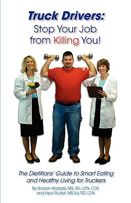 Truck Drivers: Stop Your Job from Killing You! the Dietitians' Guide to Smart Eating and Healthy Living for Truckers - Madalis, Sharon