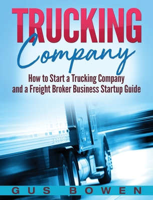Trucking Company: How to Start a Trucking Company and a Freight Broker Business Startup Guide - Bowen, Gus