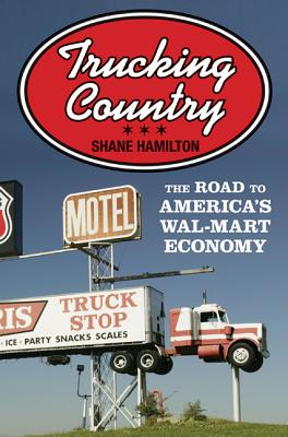 Trucking Country: The Road to America's Wal-Mart Economy - Hamilton, Shane
