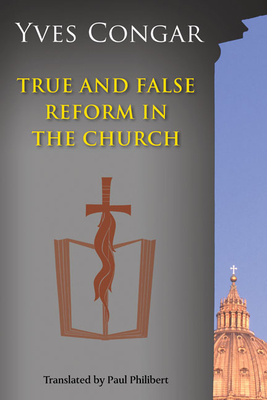True and False Reform in the Church - Congar, Yves, Cardinal, and Philibert, Paul, O.P., S.T.D. (Translated by)