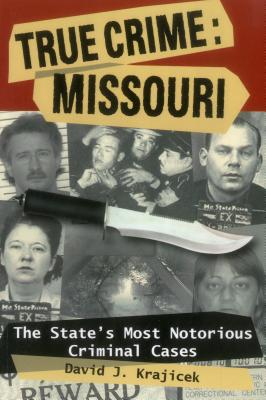 True Crime: Missouri: The State's Most Notorious Criminal Cases - Krajicek, David J, Professor