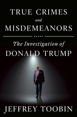 True Crimes and Misdemeanors: The Investigation of Donald Trump - Toobin, Jeffrey