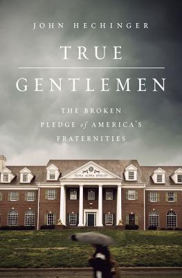 True Gentlemen: The Broken Pledge of America's Fraternities - Hechinger, John
