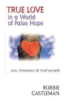 True Love in a World of False Hope: Sex, Romance Real People - Castleman, Robbie F