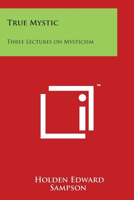 True Mystic: Three Lectures on Mysticism - Sampson, Holden Edward