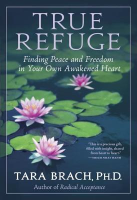 True Refuge: Finding Peace and Freedom in Your Own Awakened Heart - Brach, Tara, PH.D.
