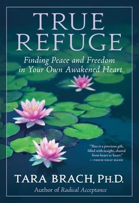True Refuge: Finding Peace and Freedom in Your Own Awakened Heart - Brach, Tara, PhD