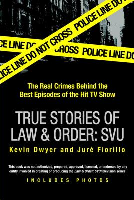 True Stories of Law & Order: Special Victims Unit: The Real Crimes Behind the Best Episodes of the Hit TV Show - Dwyer, Kevin, Professor