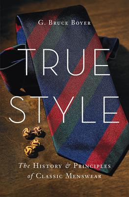 True Style: The History and Principles of Classic Menswear - Boyer, G Bruce
