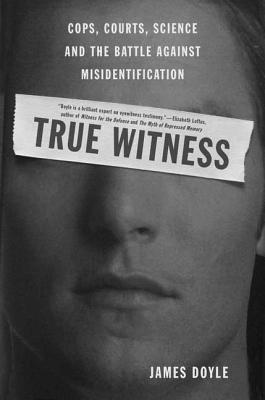 True Witness: Cops, Courts, Science, and the Battle Against Misidentification - Doyle, James M