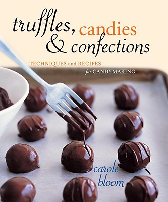 Truffles, Candies, and Confections: Techniques and Recipes for Candymaking - Bloom, Carole