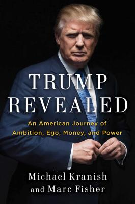 Trump Revealed: An American Journey of Ambition, Ego, Money, and Power - Kranish, Michael, and Fisher, Marc