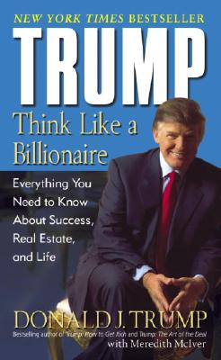 Trump: Think Like a Billionaire: Everything You Need to Know about Success, Real Estate, and Life - Trump, Donald J, and McIver, Meredith