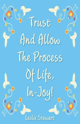Trust and Allow the Process of Life In-Joy! - Stewart, Leslie Karlene