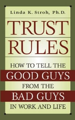 Trust Rules: How to Tell the Good Guys from the Bad Guys in Work and Life - Stroh, Linda K