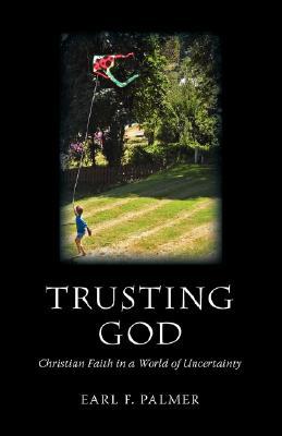 Trusting God: Christian Faith in a World of Uncertainty - Palmer, Earl F