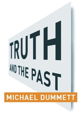 Truth and the Past - Dummett, Michael, and Columbia University Press (Creator), and Bilgrami, Akeel (Foreword by)