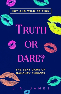 Truth or Dare? The Sexy Game of Naughty Choices: Hot and Wild Edition - James, J R
