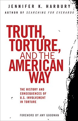 Truth, Torture, and the American Way: The History and Consequences of U.S. Involvement in Torture - Harbury, Jennifer, and Harbury, Jennfier, and Goodman, Amy (Foreword by)
