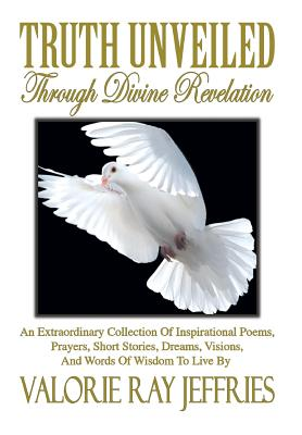 Truth Unveiled Through Divine Revelation: An Extraordinary Collection of Inspirational Poems, Prayers, Short Stories, Dreams, Visions, and Words of Wisdom to Live by - Jeffries, Valorie Ray