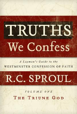 Truths We Confess: A Layman's Guide to the Westminster Confession of Faith: Volume 1: The Triune God (Chapters 1-8 of the Confession) - Sproul, R C, Jr.