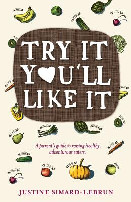 Try It You'll Like It: A Parent's Guide to Raising Healthy, Adventurous Eaters - Simard-Lebrun, Justine
