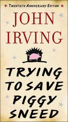 Trying to Save Piggy Sneed - Irving, John, and Cheever, Susan (Foreword by)