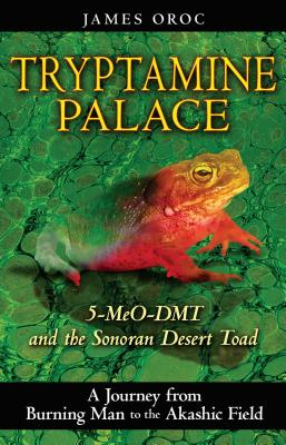 Tryptamine Palace: 5-Meo-Dmt and the Sonoran Desert Toad - Oroc, James