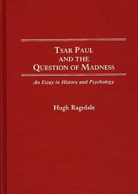 Tsar Paul and the Question of Madness: An Essay in History and Psychology - Ragsdale, Hugh