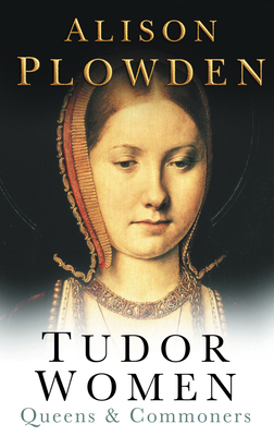 Tudor Women: Queens & Commoners - Plowden, Alison