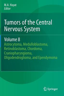 Tumors of the Central Nervous System, Volume 8: Astrocytoma, Medulloblastoma, Retinoblastoma, Chordoma, Craniopharyngioma, Oligodendroglioma, and Ependymoma - Hayat, M. A. (Editor)