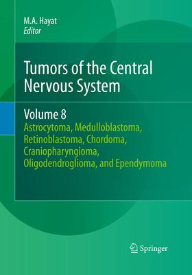 Tumors of the Central Nervous System, Volume 8: Astrocytoma, Medulloblastoma, Retinoblastoma, Chordoma, Craniopharyngioma, Oligodendroglioma, and Ependymoma - Hayat, M A (Editor)