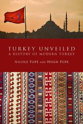 Turkey Unveiled: A History of Modern Turkey - Pope, Hugh, and Pope, Nicole