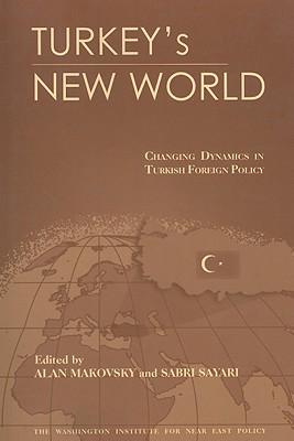 Turkey's New World: Changing Dynamics in Turkish Foreign Policy - Makovsky, Alan (Editor), and Sayari, Sabri (Editor)