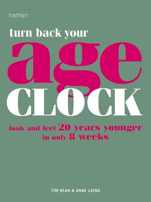 Turn Back Your Age Clock: Look and Feel 20 Years Younger in Only 8 Weeks - Bean, Tim, and Laing, Anne